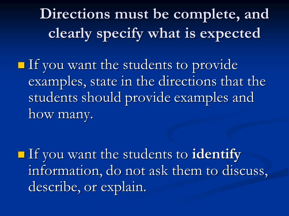 Directions must be complete, and clearly specify what is expected If you want the students to provide examples, state in the directions that the students should provide examples and how many.