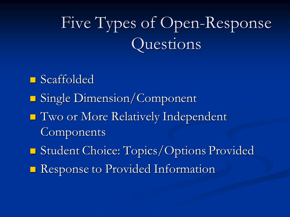 Five Types of Open-Response Questions Scaffolded Scaffolded Single Dimension/Component Single Dimension/Component Two or More Relatively Independent Components Two or More Relatively Independent Components Student Choice: Topics/Options Provided Student Choice: Topics/Options Provided Response to Provided Information Response to Provided Information
