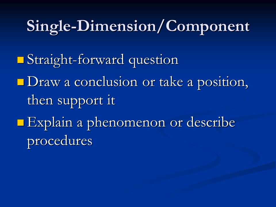 Single-Dimension/Component Straight-forward question Straight-forward question Draw a conclusion or take a position, then support it Draw a conclusion or take a position, then support it Explain a phenomenon or describe procedures Explain a phenomenon or describe procedures