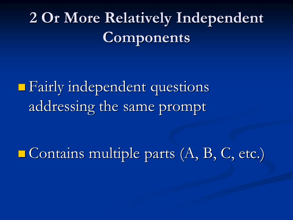 2 Or More Relatively Independent Components Fairly independent questions addressing the same prompt Fairly independent questions addressing the same p