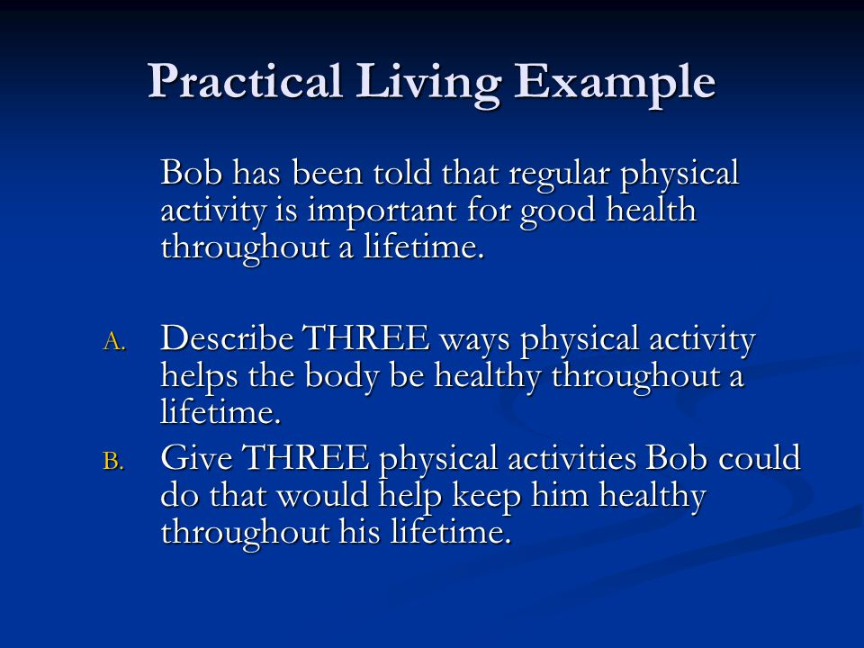 Practical Living Example Bob has been told that regular physical activity is important for good health throughout a lifetime.