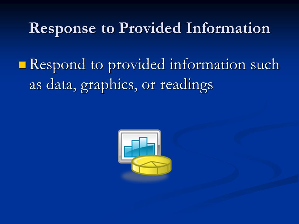 Response to Provided Information Respond to provided information such as data, graphics, or readings Respond to provided information such as data, graphics, or readings