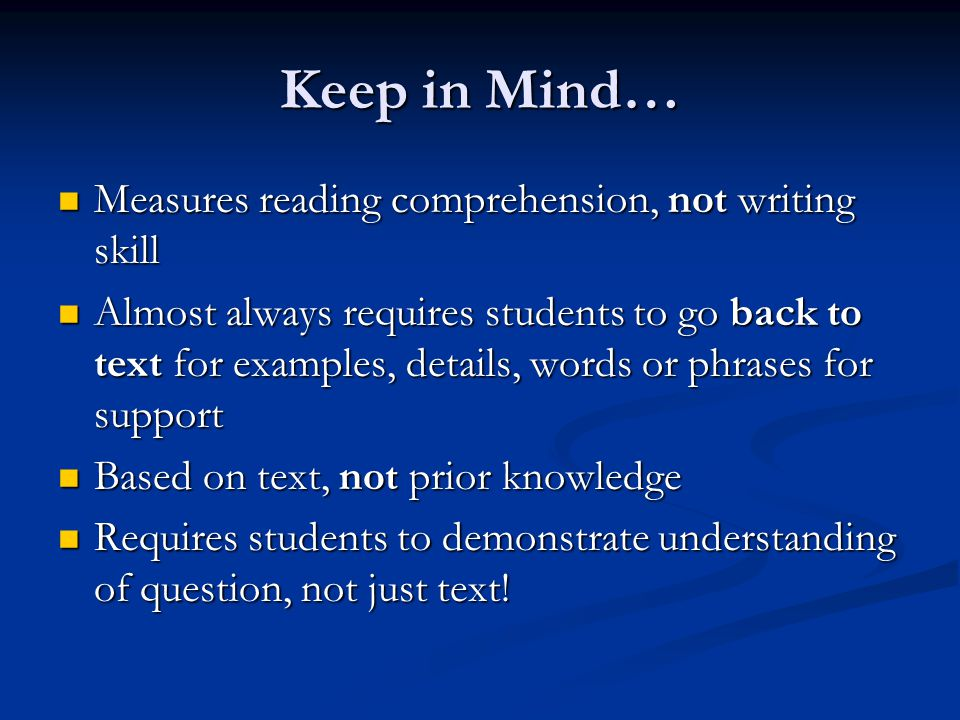 Keep in Mind… Measures reading comprehension, not writing skill Measures reading comprehension, not writing skill Almost always requires students to go back to text for examples, details, words or phrases for support Almost always requires students to go back to text for examples, details, words or phrases for support Based on text, not prior knowledge Based on text, not prior knowledge Requires students to demonstrate understanding of question, not just text.