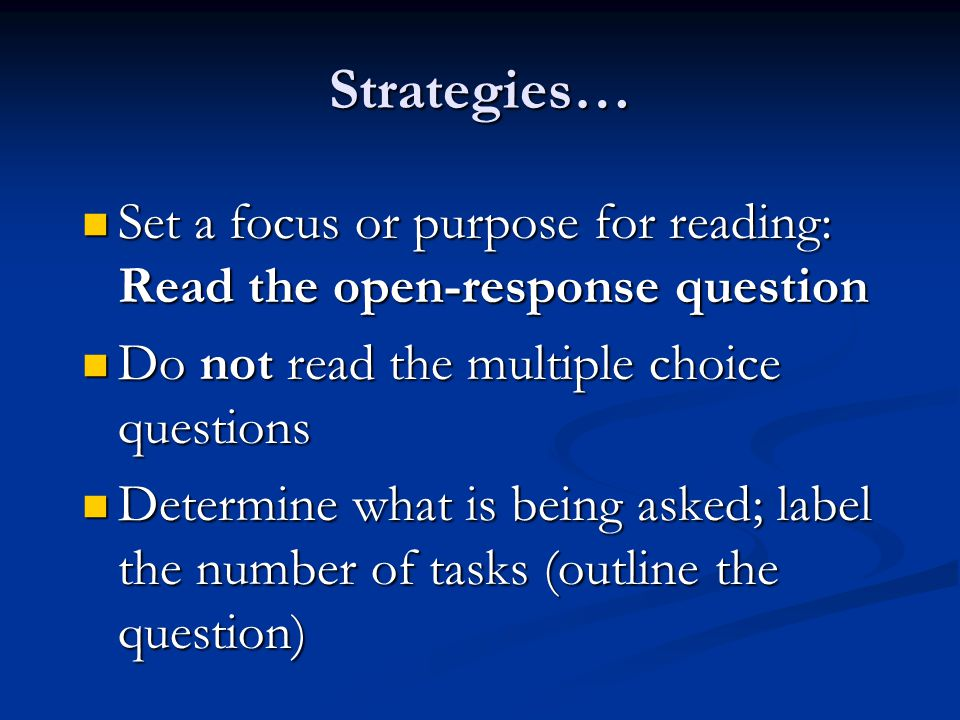 Strategies… Set a focus or purpose for reading: Read the open-response question Set a focus or purpose for reading: Read the open-response question Do not read the multiple choice questions Do not read the multiple choice questions Determine what is being asked; label the number of tasks (outline the question) Determine what is being asked; label the number of tasks (outline the question)