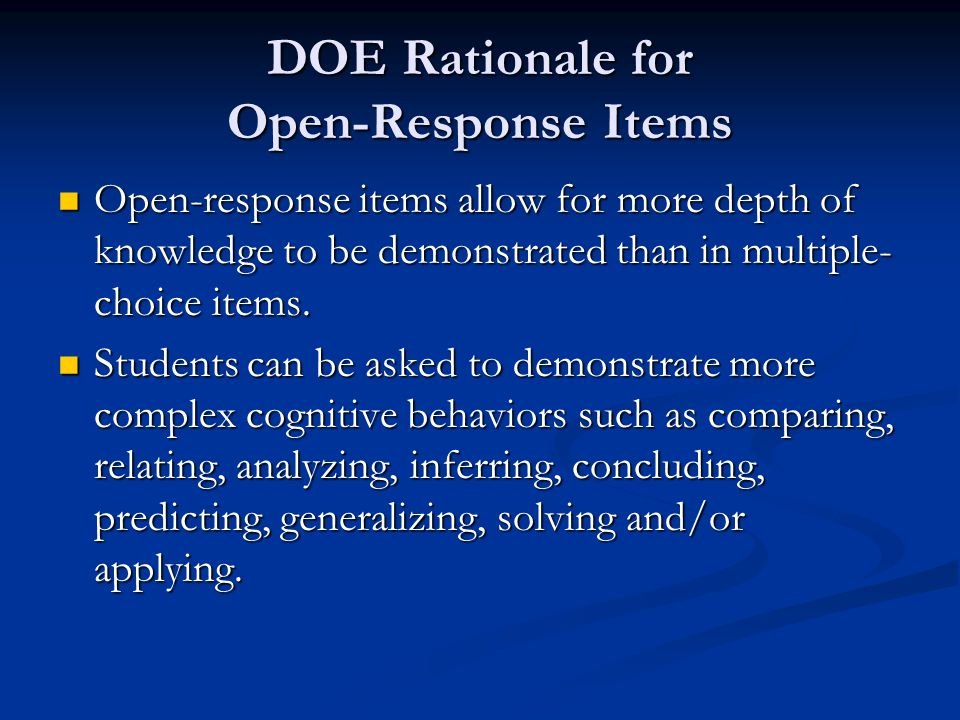 DOE Rationale for Open-Response Items Open-response items allow for more depth of knowledge to be demonstrated than in multiple- choice items.