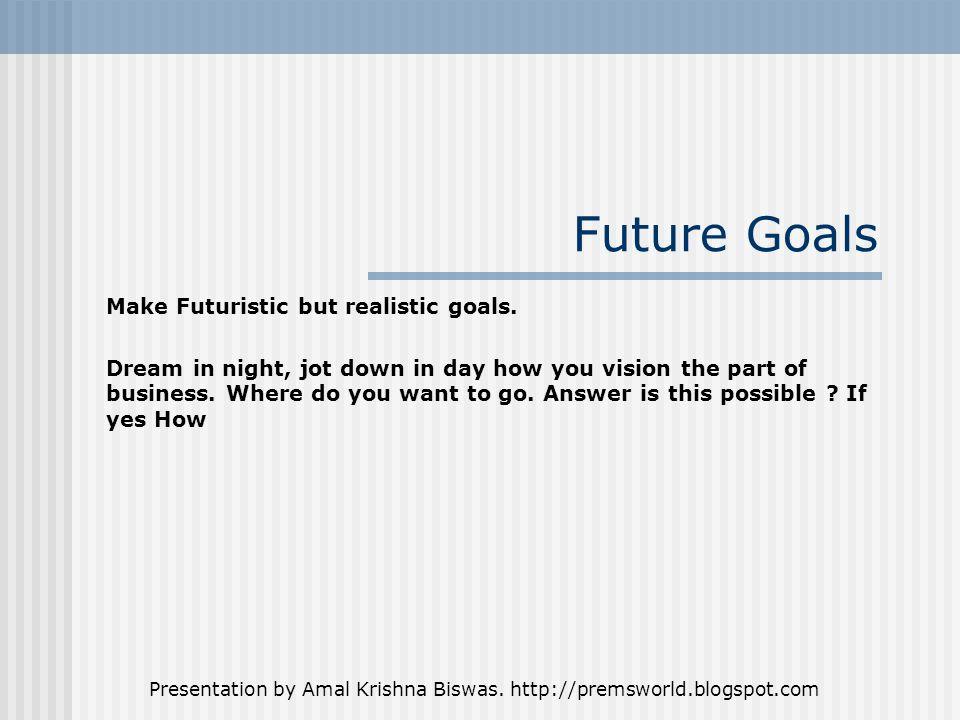 Presentation by Amal Krishna Biswas. http://premsworld.blogspot.com Future Goals Make Futuristic but realistic goals. Dream in night, jot down in day