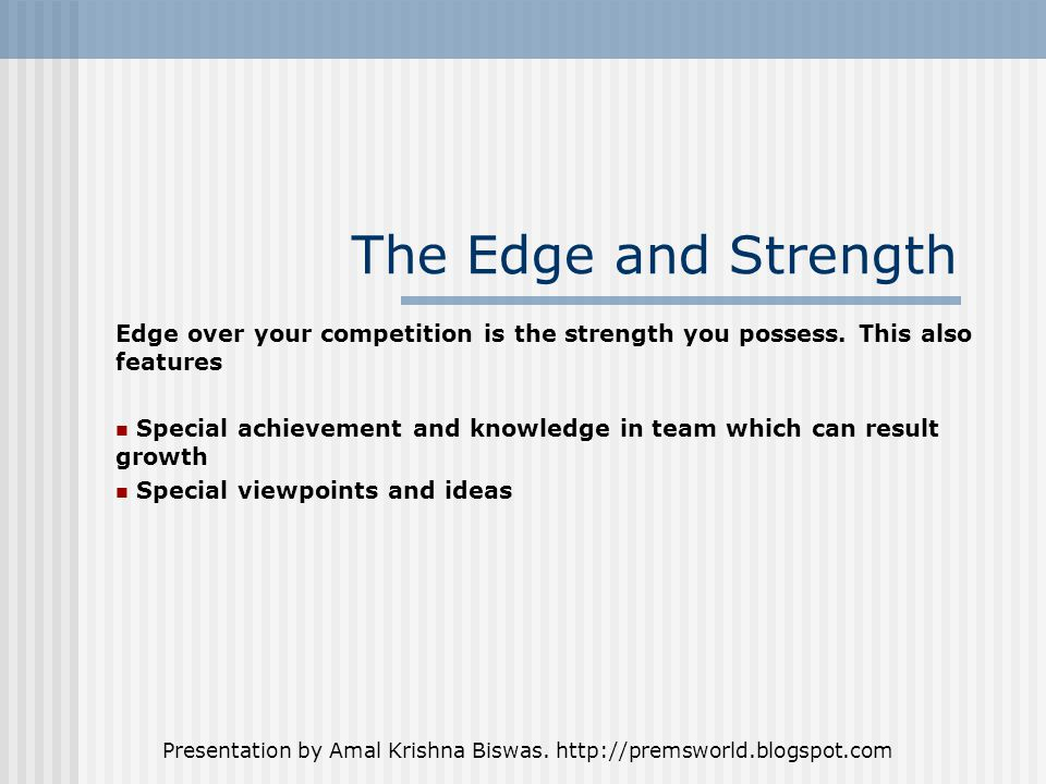 Presentation by Amal Krishna Biswas. http://premsworld.blogspot.com The Edge and Strength Edge over your competition is the strength you possess. This