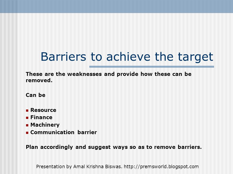 Presentation by Amal Krishna Biswas. http://premsworld.blogspot.com Barriers to achieve the target These are the weaknesses and provide how these can