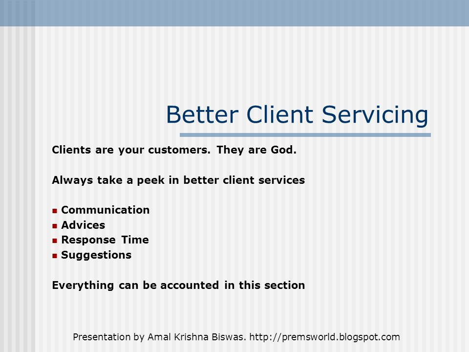 Presentation by Amal Krishna Biswas. http://premsworld.blogspot.com Better Client Servicing Clients are your customers. They are God. Always take a pe