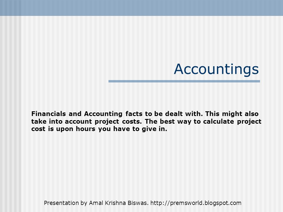 Presentation by Amal Krishna Biswas. http://premsworld.blogspot.com Accountings Financials and Accounting facts to be dealt with. This might also take
