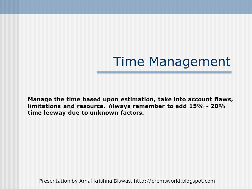 Presentation by Amal Krishna Biswas. http://premsworld.blogspot.com Time Management Manage the time based upon estimation, take into account flaws, li