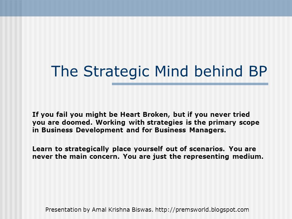 Presentation by Amal Krishna Biswas. http://premsworld.blogspot.com The Strategic Mind behind BP If you fail you might be Heart Broken, but if you nev