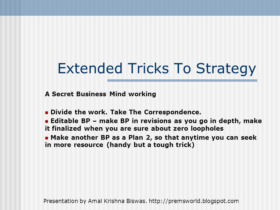 Presentation by Amal Krishna Biswas. http://premsworld.blogspot.com Extended Tricks To Strategy A Secret Business Mind working Divide the work. Take T