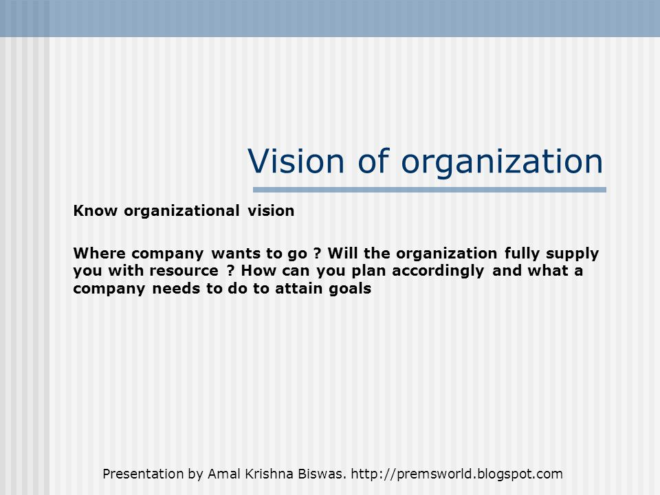 Presentation by Amal Krishna Biswas. http://premsworld.blogspot.com Vision of organization Know organizational vision Where company wants to go ? Will