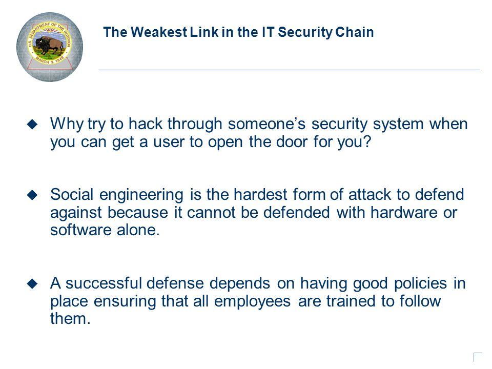 The Weakest Link in the IT Security Chain u Why try to hack through someone's security system when you can get a user to open the door for you.