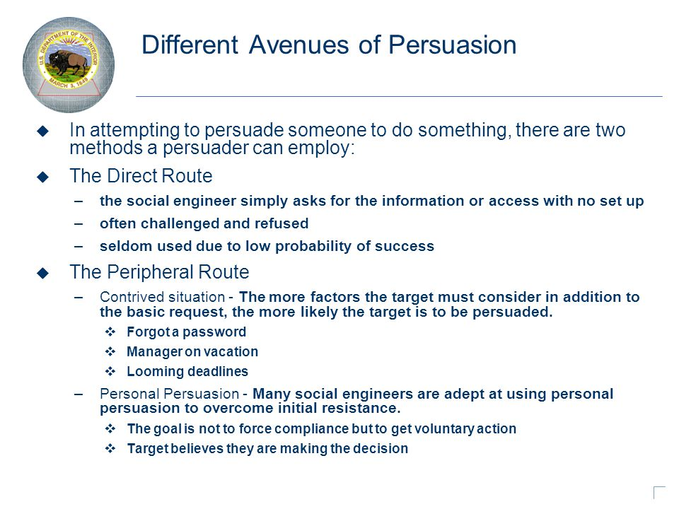 Different Avenues of Persuasion u In attempting to persuade someone to do something, there are two methods a persuader can employ: u The Direct Route – the social engineer simply asks for the information or access with no set up – often challenged and refused – seldom used due to low probability of success u The Peripheral Route – Contrived situation - The more factors the target must consider in addition to the basic request, the more likely the target is to be persuaded.