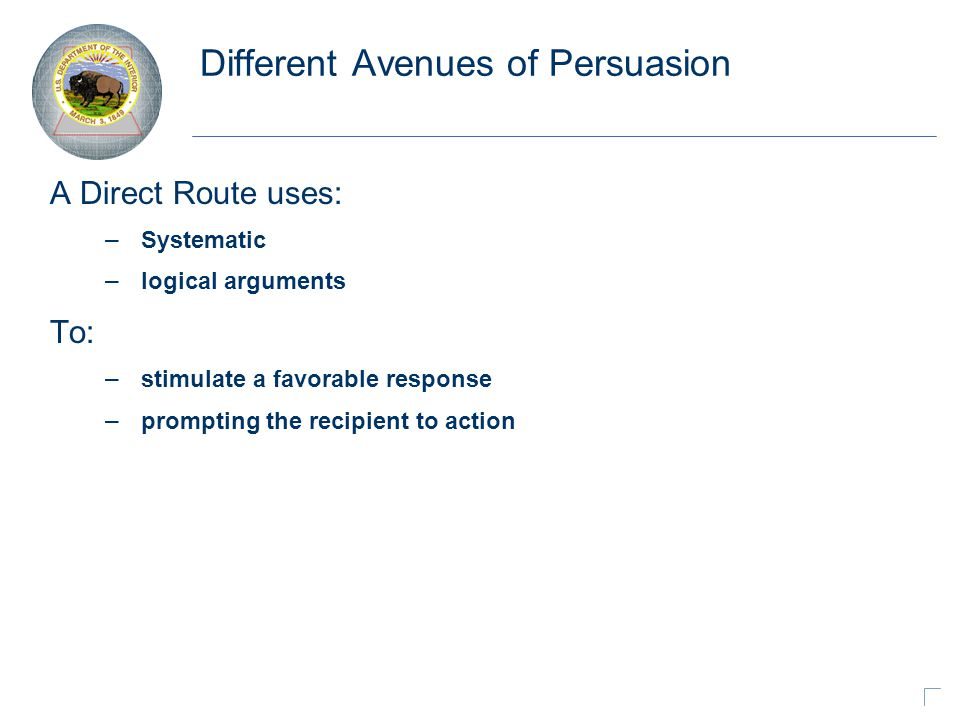 Different Avenues of Persuasion A Direct Route uses: – Systematic – logical arguments To: – stimulate a favorable response – prompting the recipient to action