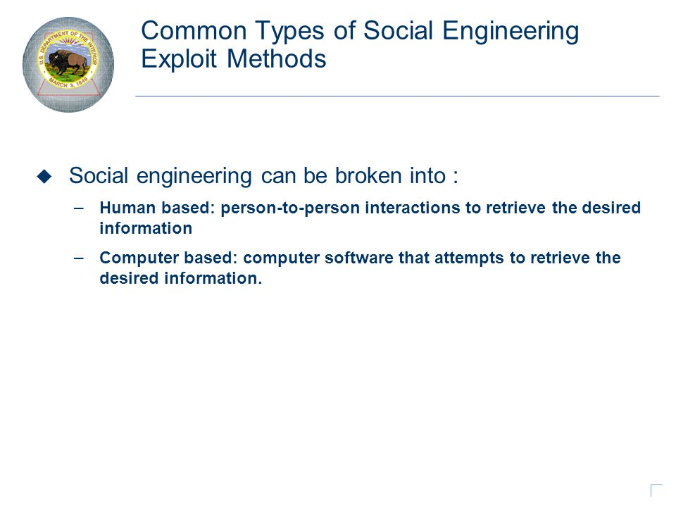 Common Types of Social Engineering Exploit Methods u Social engineering can be broken into : – Human based: person-to-person interactions to retrieve the desired information – Computer based: computer software that attempts to retrieve the desired information.