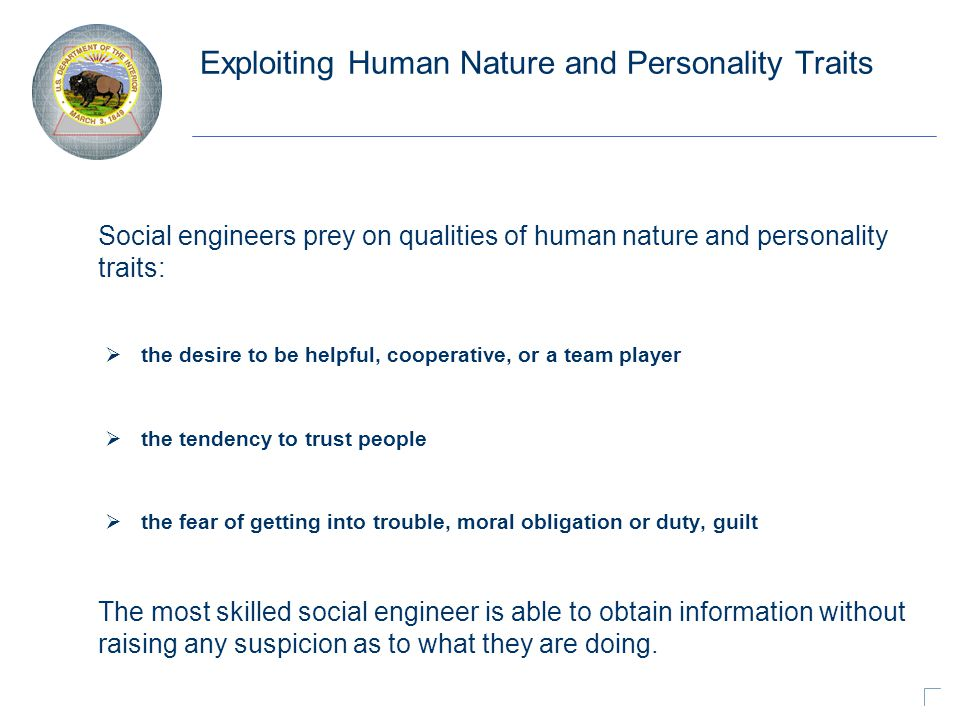 Exploiting Human Nature and Personality Traits Social engineers prey on qualities of human nature and personality traits:  the desire to be helpful, cooperative, or a team player  the tendency to trust people  the fear of getting into trouble, moral obligation or duty, guilt The most skilled social engineer is able to obtain information without raising any suspicion as to what they are doing.