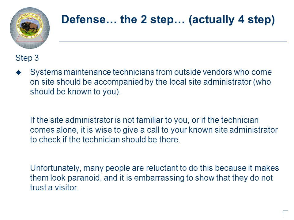 Defense… the 2 step… (actually 4 step) Step 3 u Systems maintenance technicians from outside vendors who come on site should be accompanied by the local site administrator (who should be known to you).