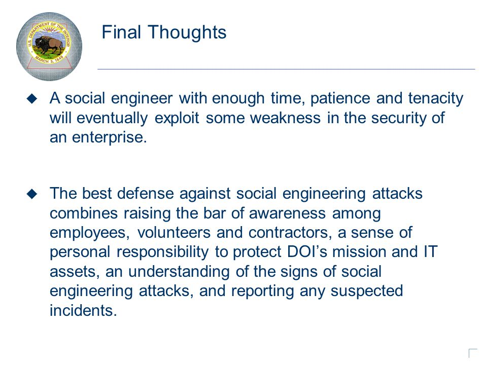 Final Thoughts u A social engineer with enough time, patience and tenacity will eventually exploit some weakness in the security of an enterprise.