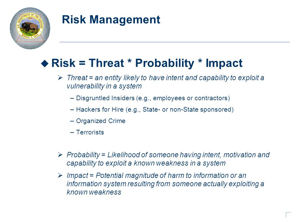 Risk Management u Risk = Threat * Probability * Impact  Threat = an entity likely to have intent and capability to exploit a vulnerability in a system – Disgruntled Insiders (e.g., employees or contractors) – Hackers for Hire (e.g., State- or non-State sponsored) – Organized Crime – Terrorists  Probability = Likelihood of someone having intent, motivation and capability to exploit a known weakness in a system  Impact = Potential magnitude of harm to information or an information system resulting from someone actually exploiting a known weakness