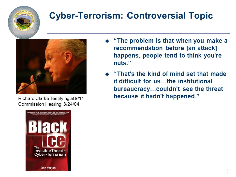 Cyber-Terrorism: Controversial Topic u The problem is that when you make a recommendation before [an attack] happens, people tend to think you re nuts. u That s the kind of mind set that made it difficult for us…the institutional bureaucracy…couldn t see the threat because it hadn t happened. Richard Clarke Testifying at 9/11 Commission Hearing, 3/24/04