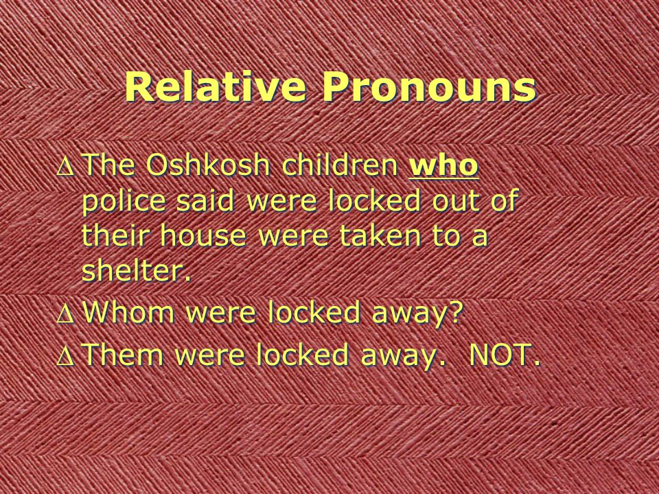 Relative Pronouns DThe Oshkosh children who police said were locked out of their house were taken to a shelter.