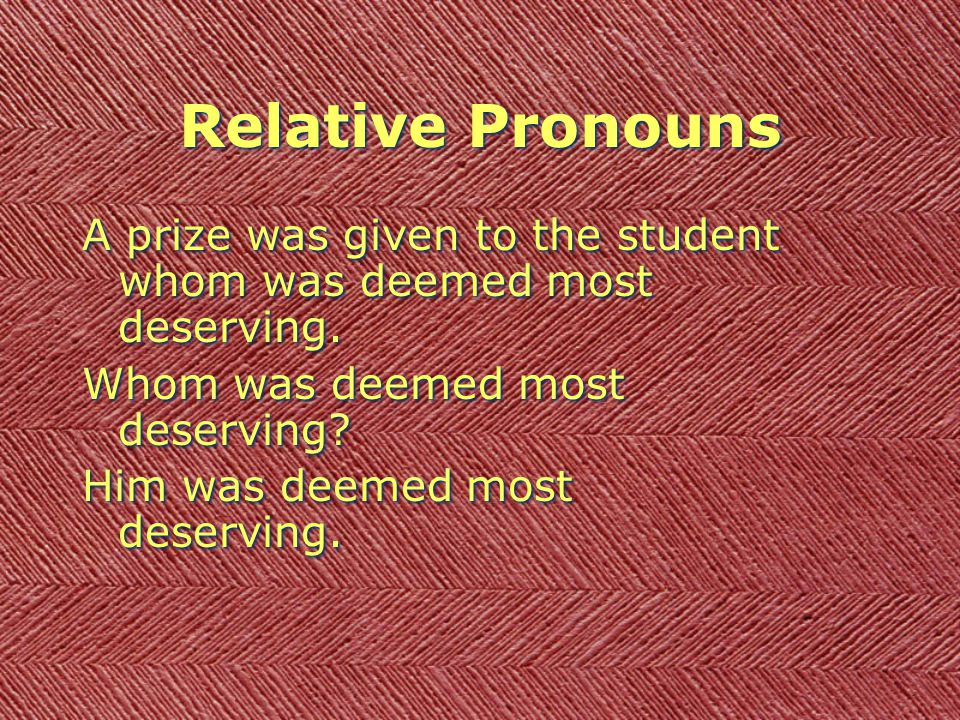 Relative Pronouns A prize was given to the student whom was deemed most deserving.