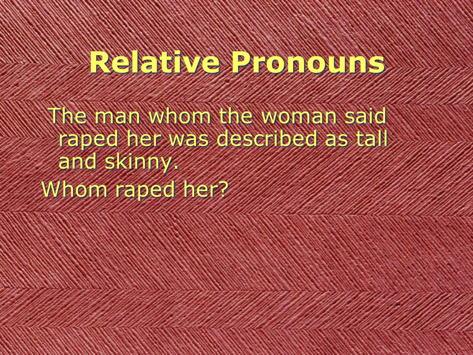 Relative Pronouns The man whom the woman said raped her was described as tall and skinny.