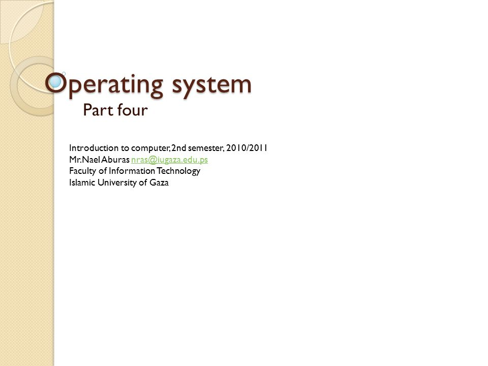 Operating system Part four Introduction to computer, 2nd semester, 2010/2011 Mr.Nael Aburas nras@iugaza.edu.psnras@iugaza.edu.ps Faculty of Information Technology Islamic University of Gaza