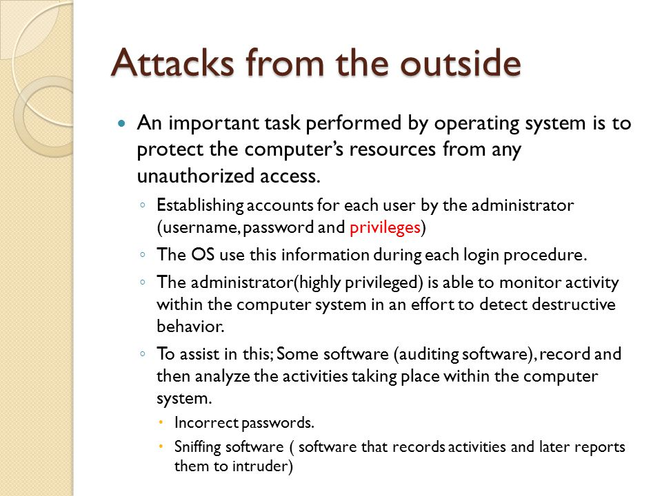 Attacks from the outside An important task performed by operating system is to protect the computer's resources from any unauthorized access.