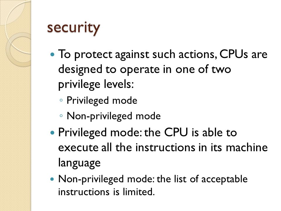 security To protect against such actions, CPUs are designed to operate in one of two privilege levels: ◦ Privileged mode ◦ Non-privileged mode Privileged mode: the CPU is able to execute all the instructions in its machine language Non-privileged mode: the list of acceptable instructions is limited.