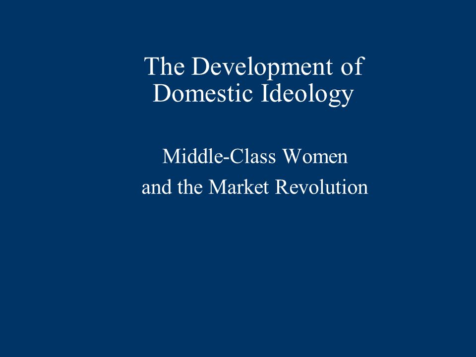 The Development of Domestic Ideology Middle-Class Women and the Market Revolution
