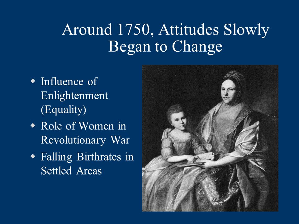 Around 1750, Attitudes Slowly Began to Change  Influence of Enlightenment (Equality)  Role of Women in Revolutionary War  Falling Birthrates in Settled Areas