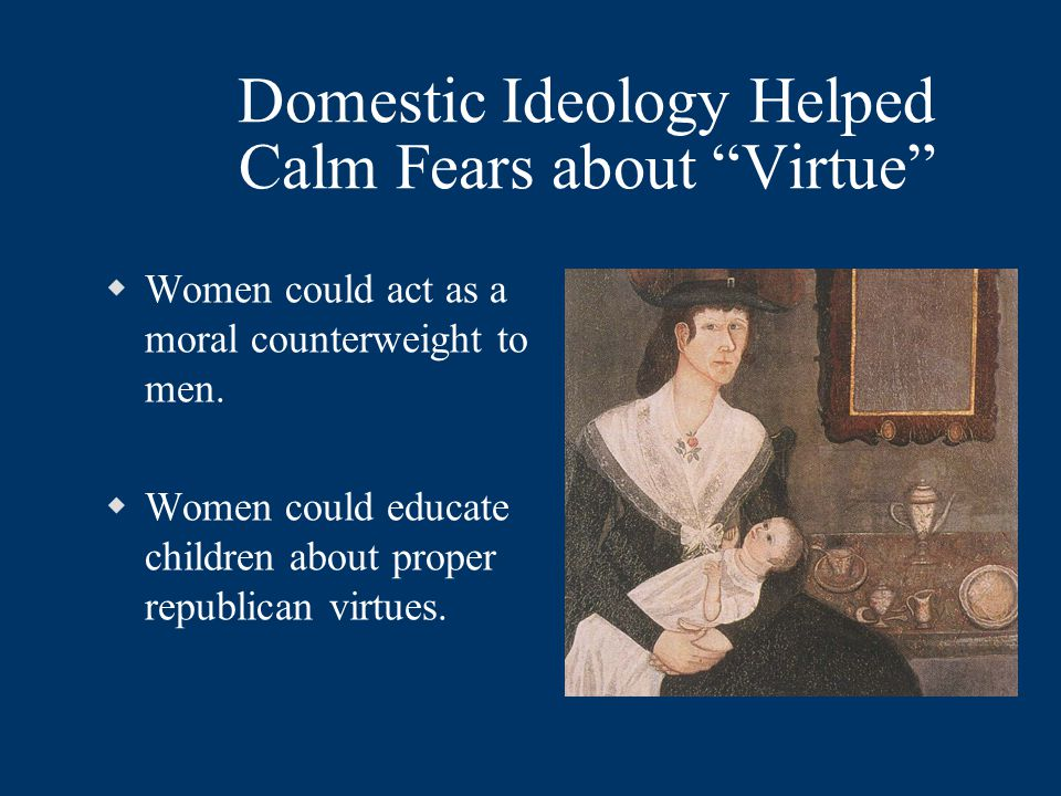 Domestic Ideology Helped Calm Fears about Virtue  Women could act as a moral counterweight to men.