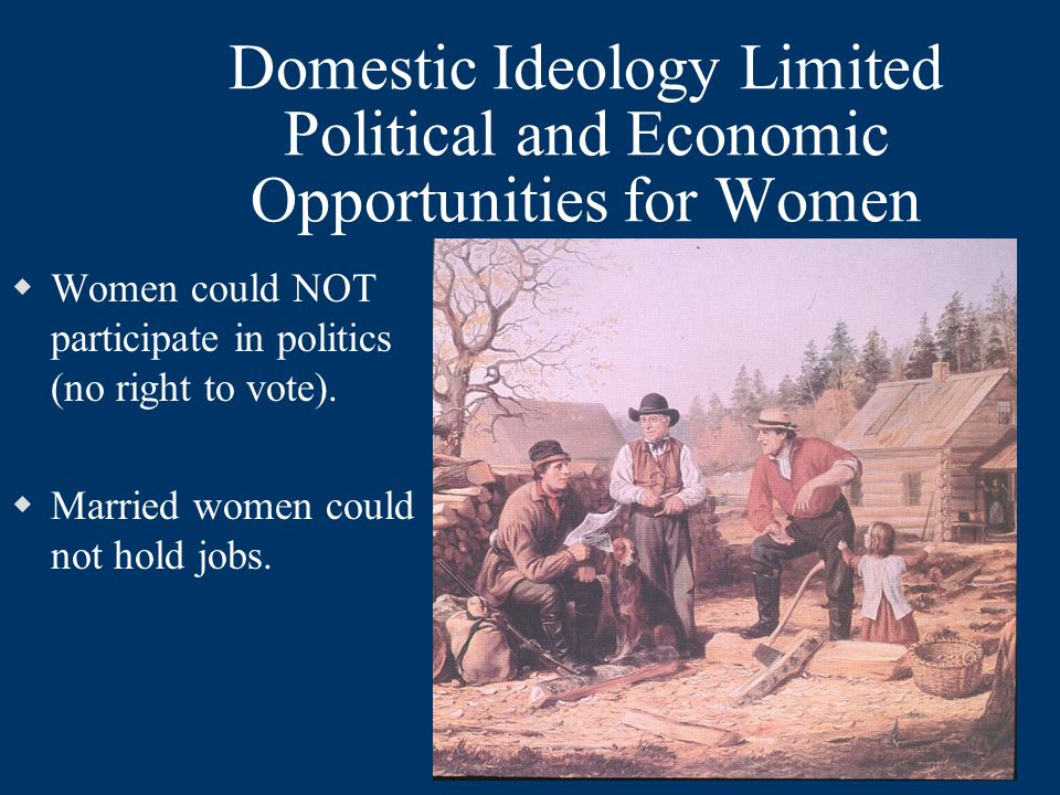 Domestic Ideology Limited Political and Economic Opportunities for Women  Women could NOT participate in politics (no right to vote).