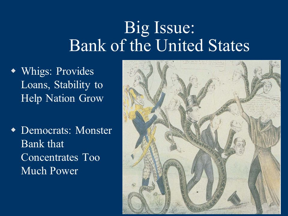Big Issue: Bank of the United States  Whigs: Provides Loans, Stability to Help Nation Grow  Democrats: Monster Bank that Concentrates Too Much Power