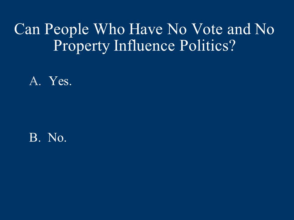 Can People Who Have No Vote and No Property Influence Politics A.Yes. B. No.