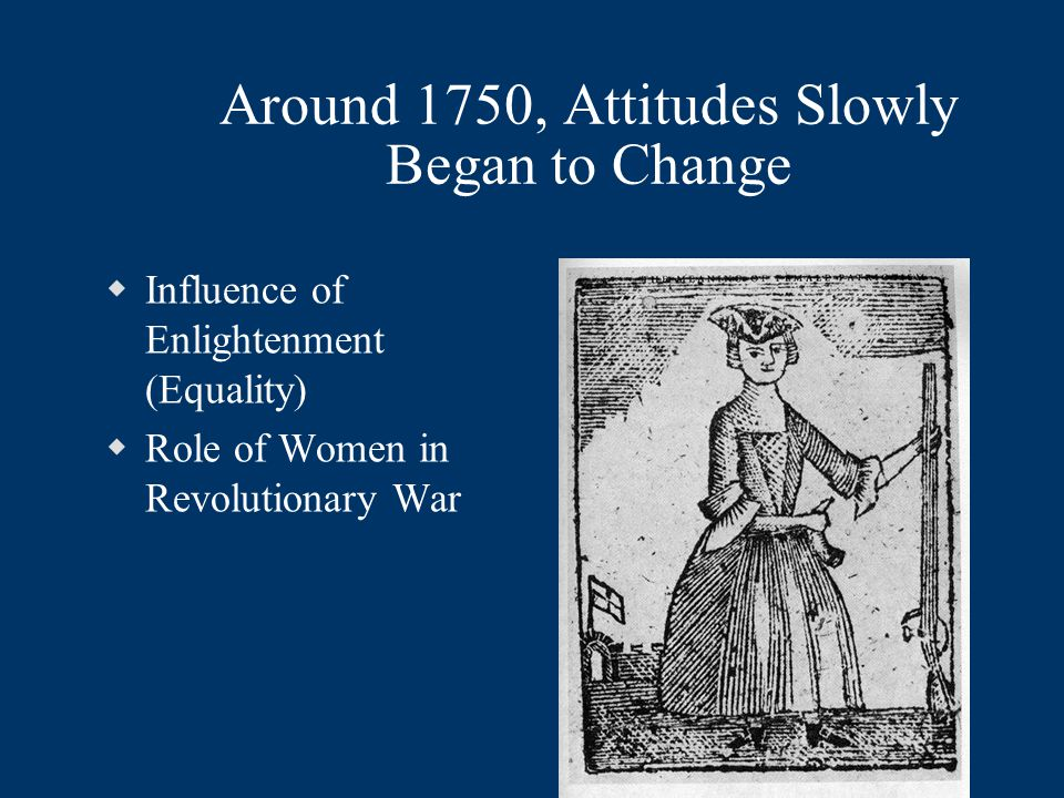Around 1750, Attitudes Slowly Began to Change  Influence of Enlightenment (Equality)  Role of Women in Revolutionary War
