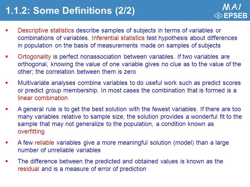 1.1.2: Some Definitions (2/2)  Descriptive statistics describe samples of subjects in terms of variables or combinations of variables. Inferential st