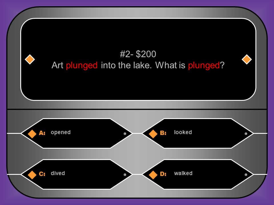 A:B: openedlooked #2- $200 Art plunged into the lake. What is plunged? C:D: divedwalked