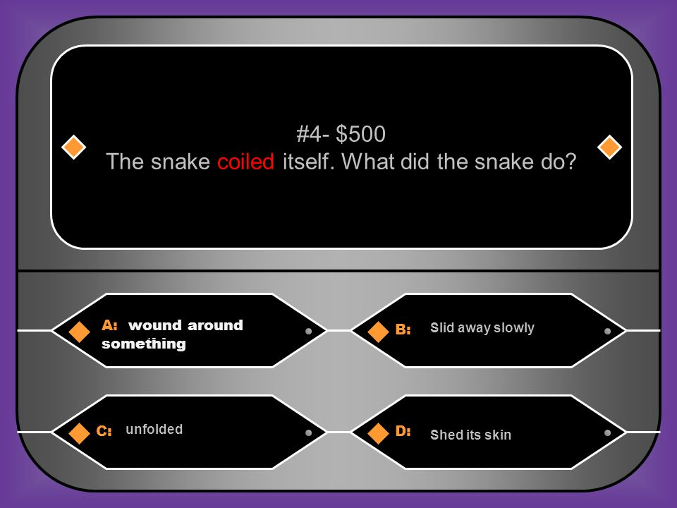 A: wound around something B: Slid away slowly #4- $500 The snake coiled itself.