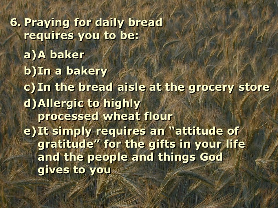 6.Praying for daily bread requires you to be: a)A baker b)In a bakery c)In the bread aisle at the grocery store d)Allergic to highly processed wheat flour e)It simply requires an attitude of gratitude for the gifts in your life and the people and things God gives to you