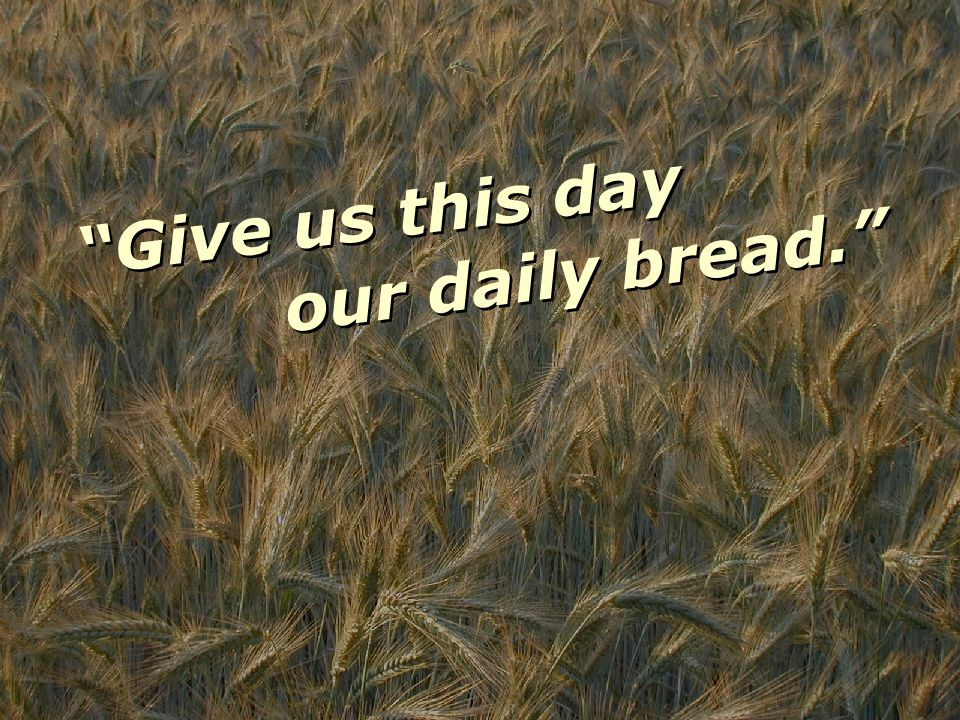 Give us this day G i v e u s t h i s d a y our daily bread. o u r d a i l y b r e a d.