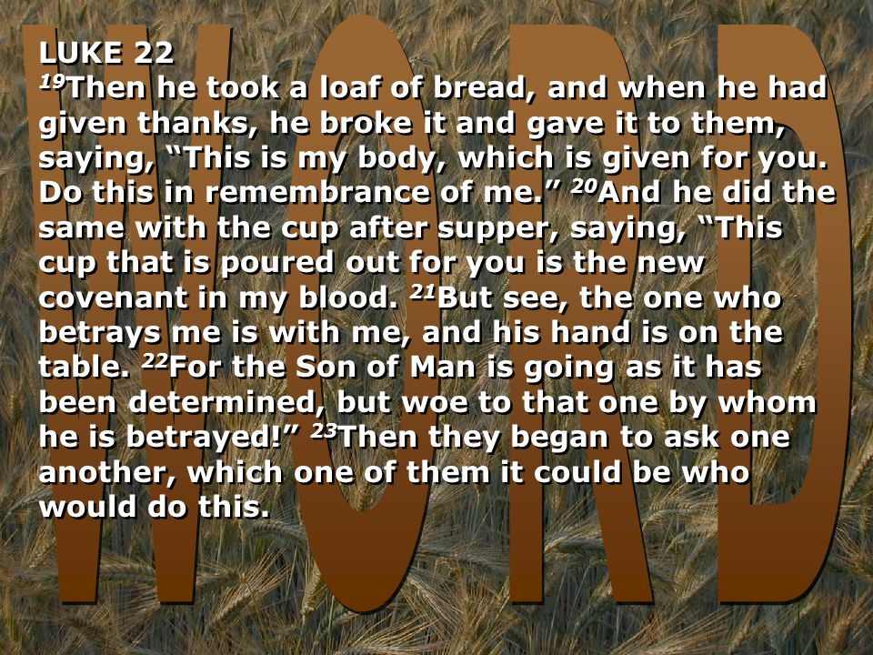 LUKE 22 19 Then he took a loaf of bread, and when he had given thanks, he broke it and gave it to them, saying, This is my body, which is given for you.