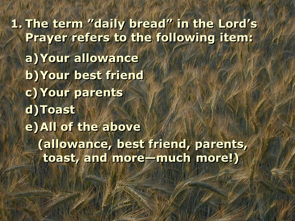 1.The term daily bread in the Lord's Prayer refers to the following item: a)Your allowance b)Your best friend c)Your parents d)Toast e)All of the above (allowance, best friend, parents, toast, and more—much more!)