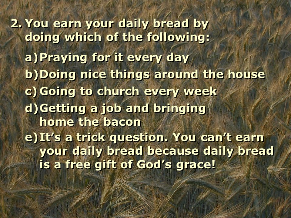 2.You earn your daily bread by doing which of the following: a)Praying for it every day b)Doing nice things around the house c)Going to church every week d)Getting a job and bringing home the bacon e)It's a trick question.