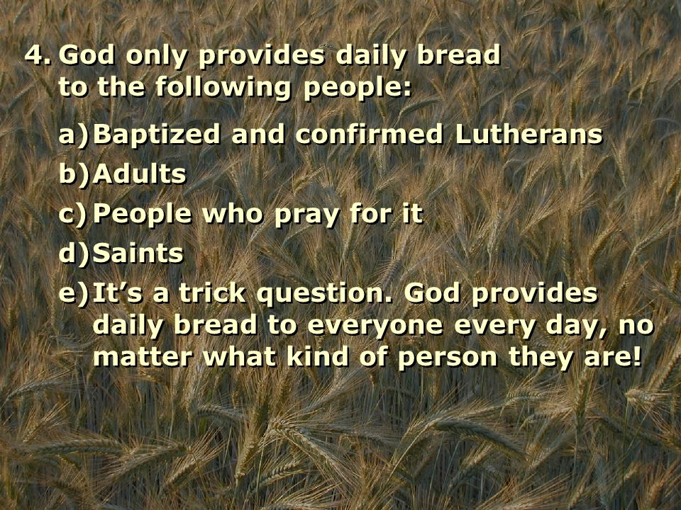 4.God only provides daily bread to the following people: a)Baptized and confirmed Lutherans b)Adults c)People who pray for it d)Saints e)It's a trick question.
