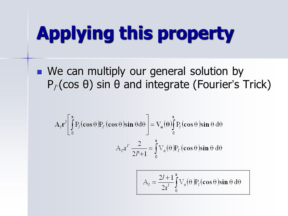 Applying this property We can multiply our general solution by P l '' (cos θ) sin θ and integrate (Fourier ' s Trick) We can multiply our general solution by P l '' (cos θ) sin θ and integrate (Fourier ' s Trick)
